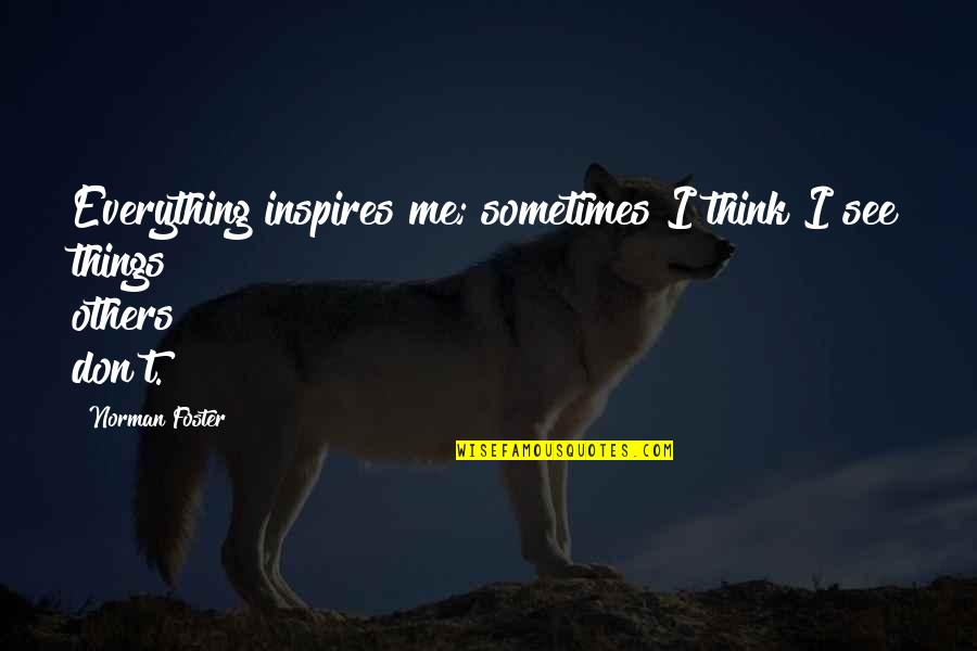 Inspires Me Quotes By Norman Foster: Everything inspires me; sometimes I think I see