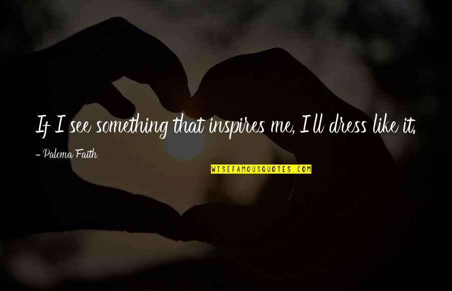 Inspires Me Quotes By Paloma Faith: If I see something that inspires me, I'll