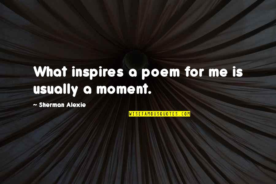 Inspires Me Quotes By Sherman Alexie: What inspires a poem for me is usually