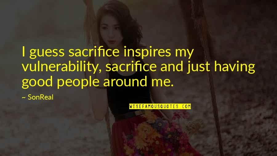 Inspires Me Quotes By SonReal: I guess sacrifice inspires my vulnerability, sacrifice and