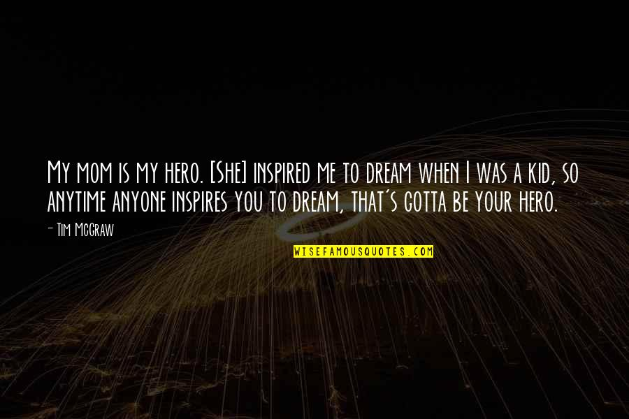 Inspires Me Quotes By Tim McGraw: My mom is my hero. [She] inspired me