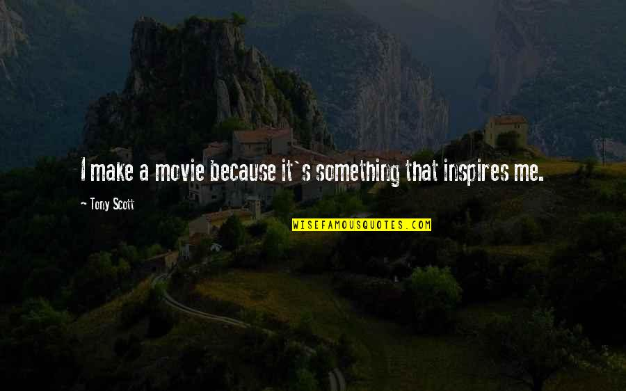 Inspires Me Quotes By Tony Scott: I make a movie because it's something that