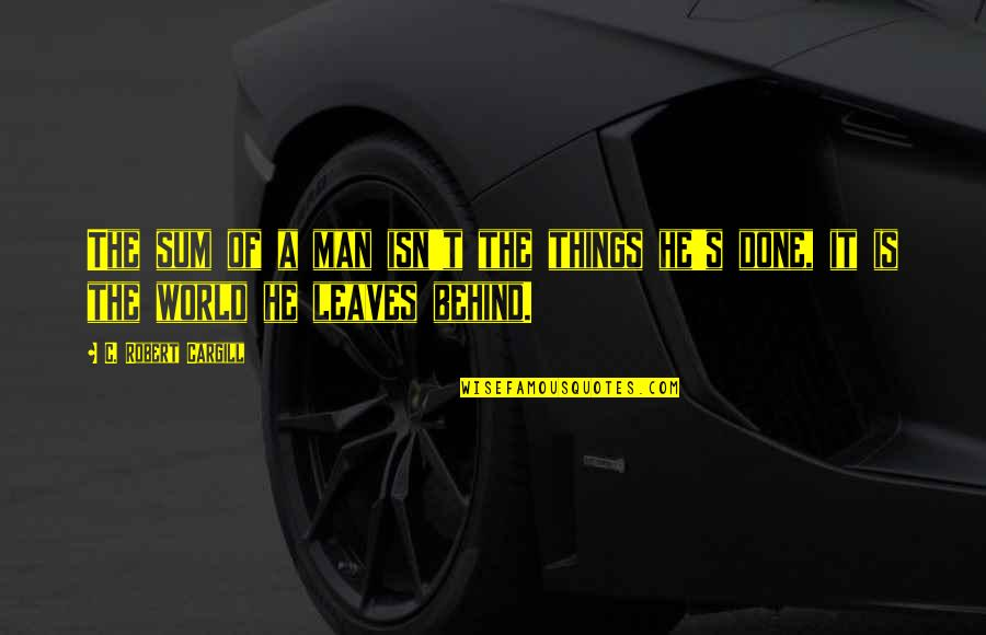 Inspiring Man Quotes By C. Robert Cargill: The sum of a man isn't the things