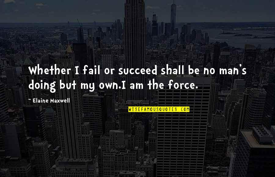 Inspiring Man Quotes By Elaine Maxwell: Whether I fail or succeed shall be no