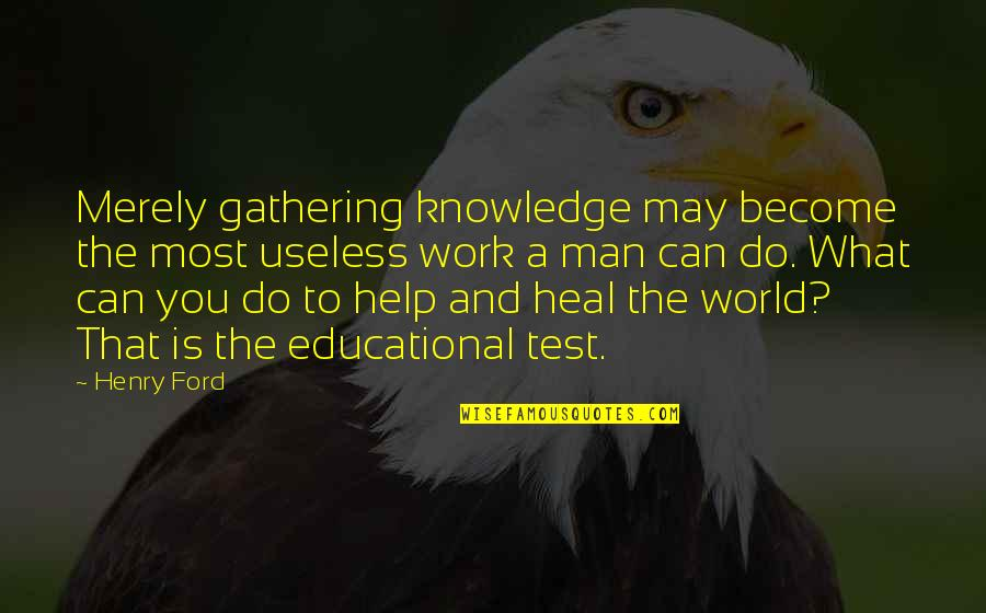 Inspiring Man Quotes By Henry Ford: Merely gathering knowledge may become the most useless
