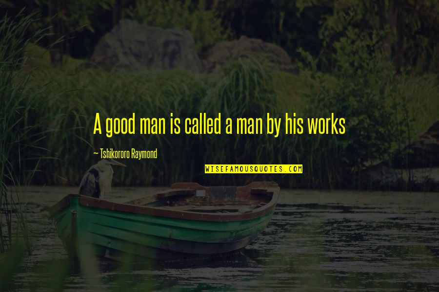 Inspiring Man Quotes By Tshikororo Raymond: A good man is called a man by