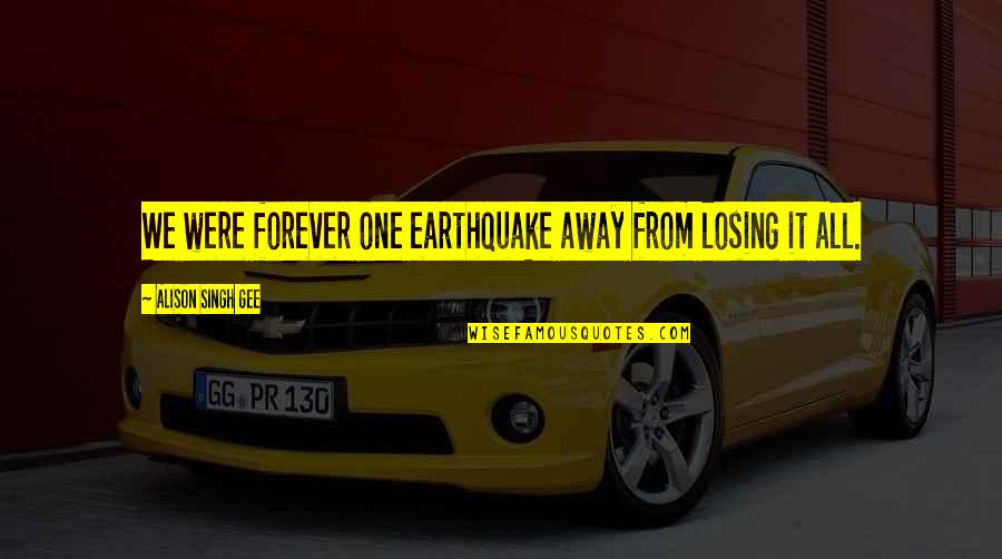 Instability Quotes By Alison Singh Gee: We were forever one earthquake away from losing
