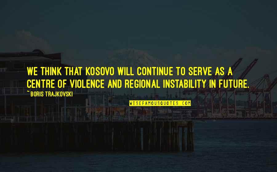 Instability Quotes By Boris Trajkovski: We think that Kosovo will continue to serve