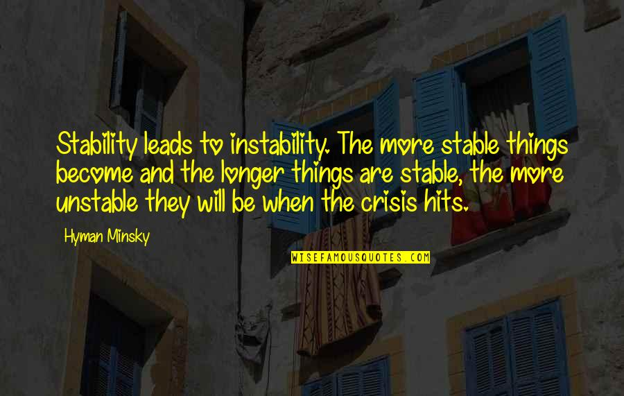 Instability Quotes By Hyman Minsky: Stability leads to instability. The more stable things