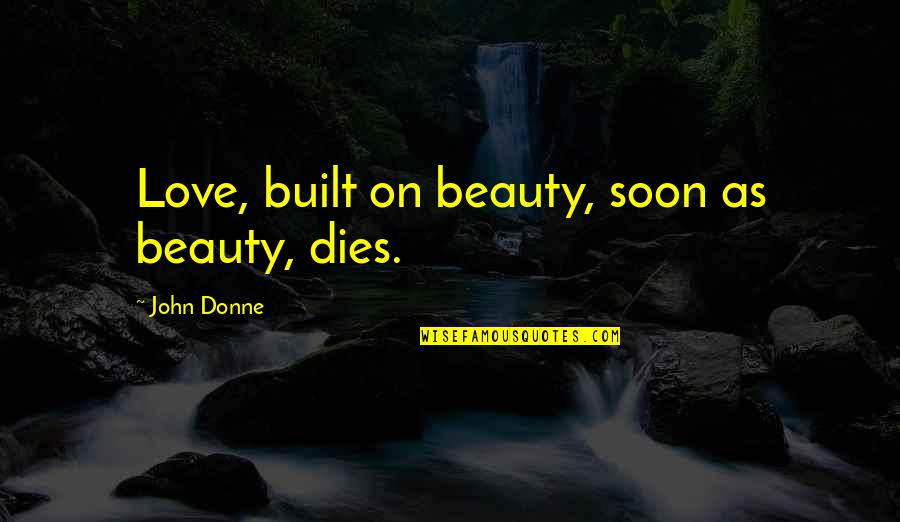 Instability Quotes By John Donne: Love, built on beauty, soon as beauty, dies.
