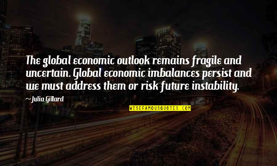 Instability Quotes By Julia Gillard: The global economic outlook remains fragile and uncertain.