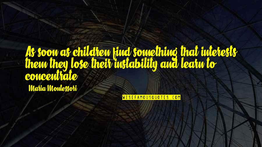 Instability Quotes By Maria Montessori: As soon as children find something that interests