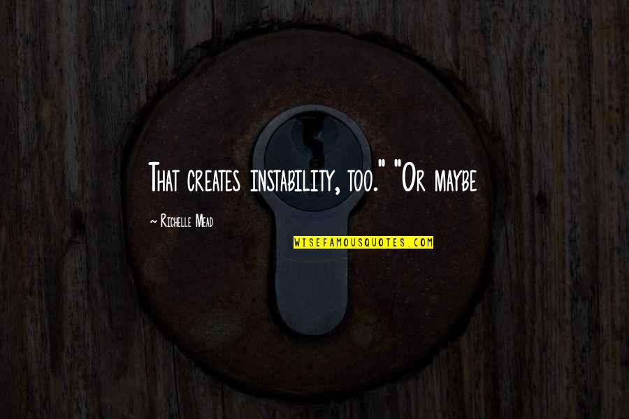 """Instability Quotes By Richelle Mead: That creates instability, too."""" """"Or maybe"""