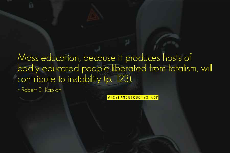 Instability Quotes By Robert D. Kaplan: Mass education, because it produces hosts of badly