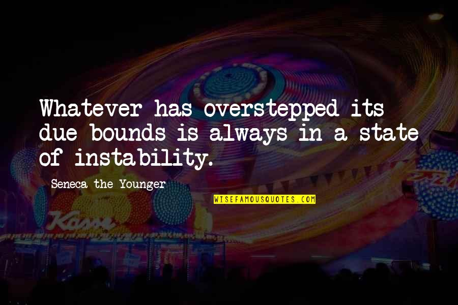 Instability Quotes By Seneca The Younger: Whatever has overstepped its due bounds is always