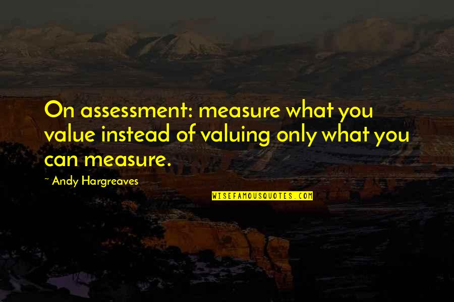 Instead Of Quotes By Andy Hargreaves: On assessment: measure what you value instead of