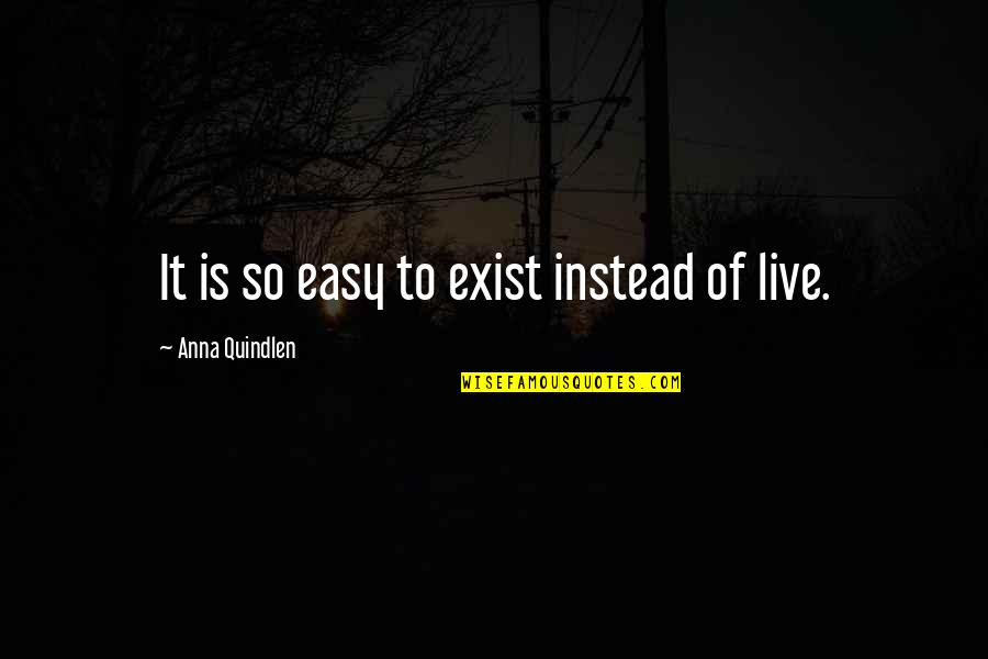 Instead Of Quotes By Anna Quindlen: It is so easy to exist instead of