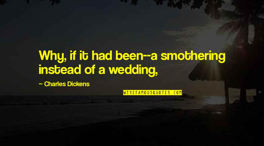 Instead Of Quotes By Charles Dickens: Why, if it had been--a smothering instead of