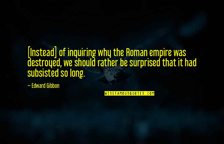 Instead Of Quotes By Edward Gibbon: [Instead] of inquiring why the Roman empire was