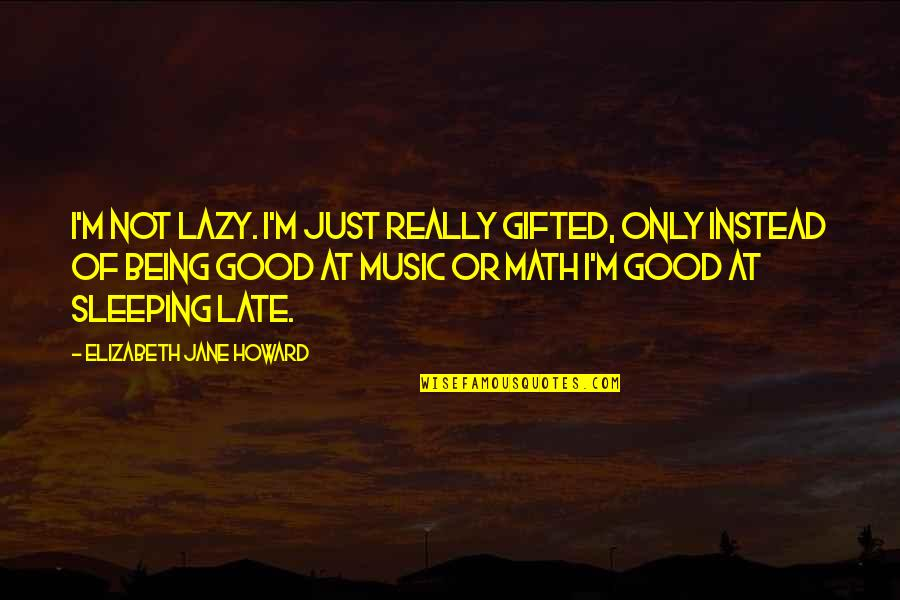 Instead Of Quotes By Elizabeth Jane Howard: I'm not lazy. I'm just really gifted, only