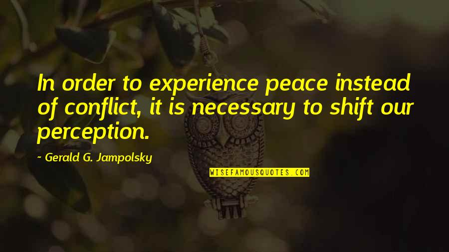 Instead Of Quotes By Gerald G. Jampolsky: In order to experience peace instead of conflict,