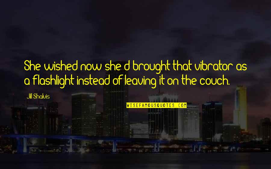 Instead Of Quotes By Jill Shalvis: She wished now she'd brought that vibrator as