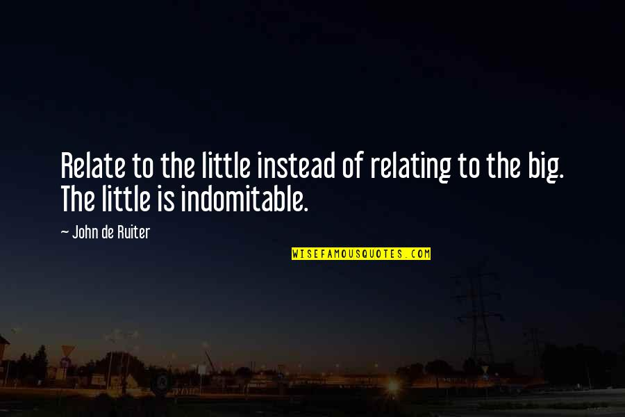Instead Of Quotes By John De Ruiter: Relate to the little instead of relating to