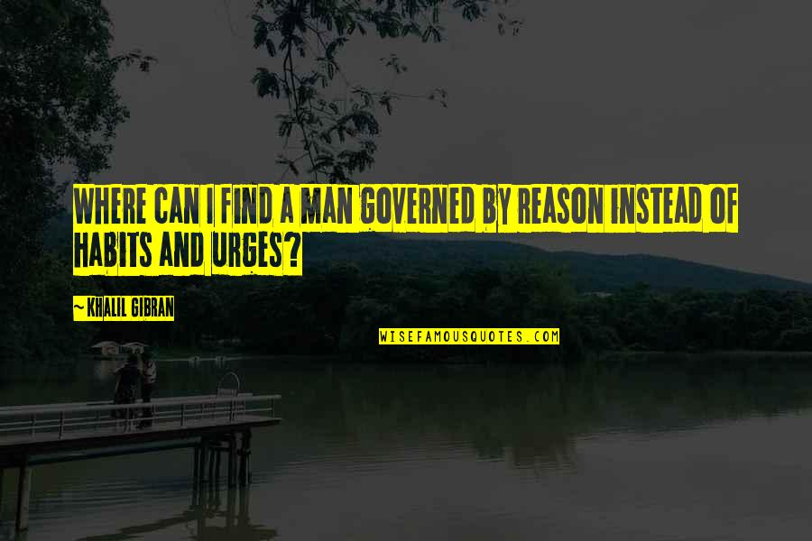 Instead Of Quotes By Khalil Gibran: Where can I find a man governed by