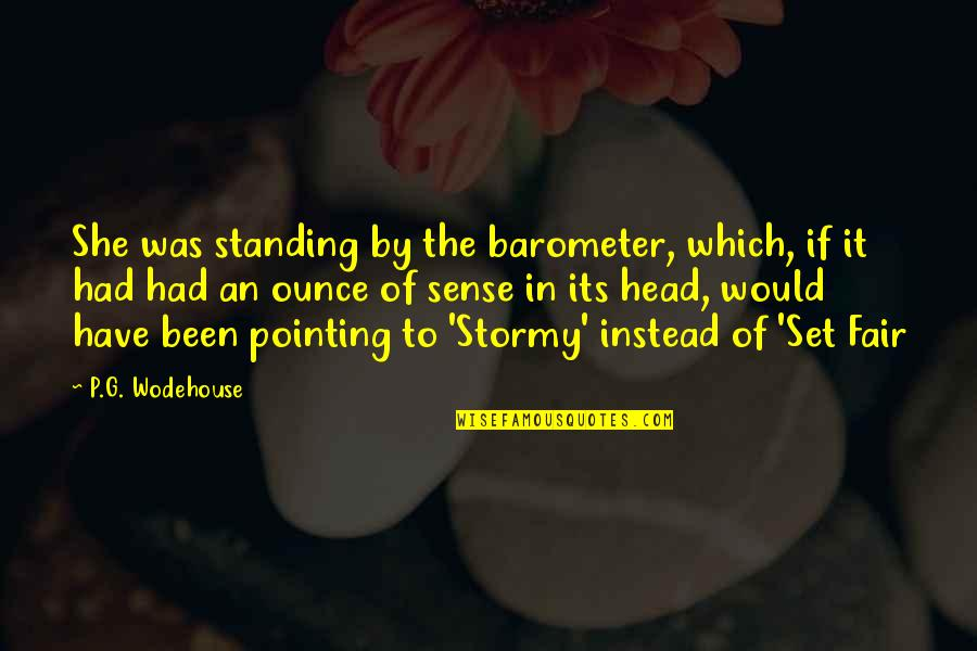 Instead Of Quotes By P.G. Wodehouse: She was standing by the barometer, which, if