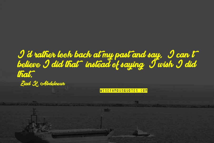 Instead Of Quotes By Ziad K. Abdelnour: I'd rather look back at my past and