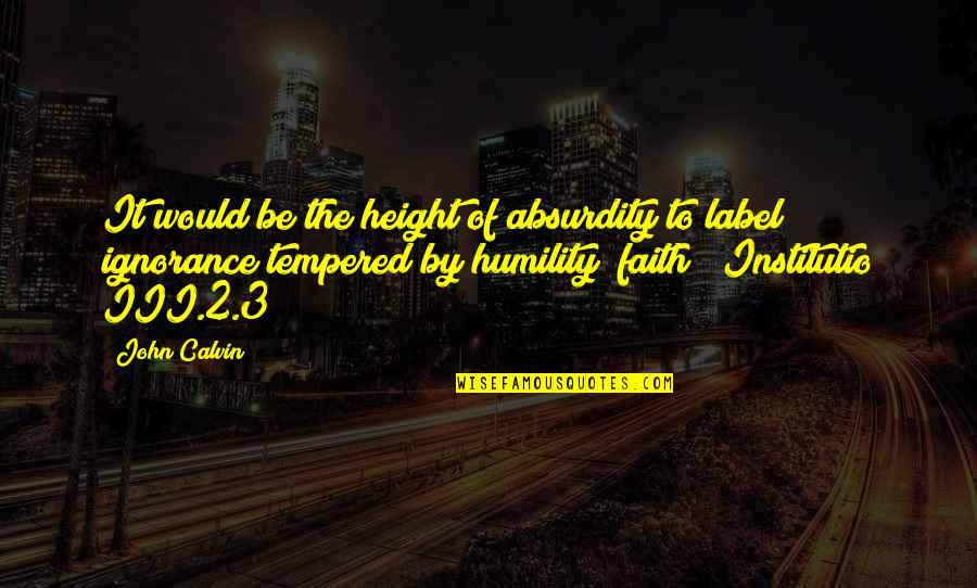 Institutio Quotes By John Calvin: It would be the height of absurdity to