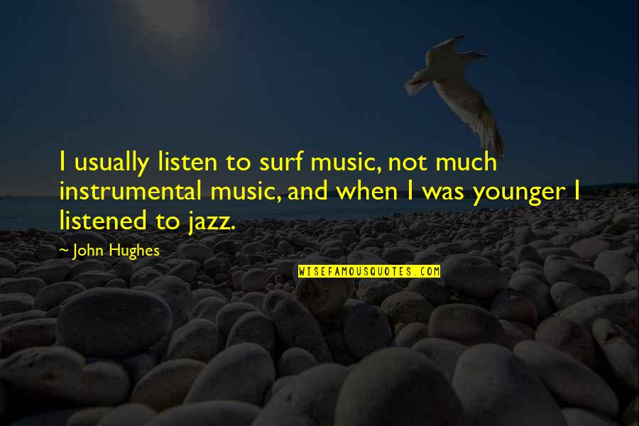 Instrumental Quotes By John Hughes: I usually listen to surf music, not much