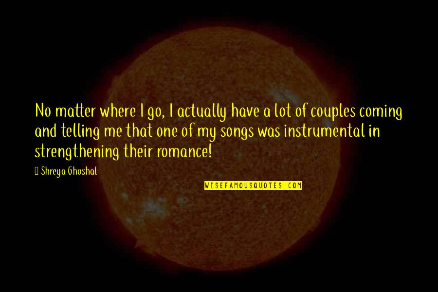 Instrumental Quotes By Shreya Ghoshal: No matter where I go, I actually have