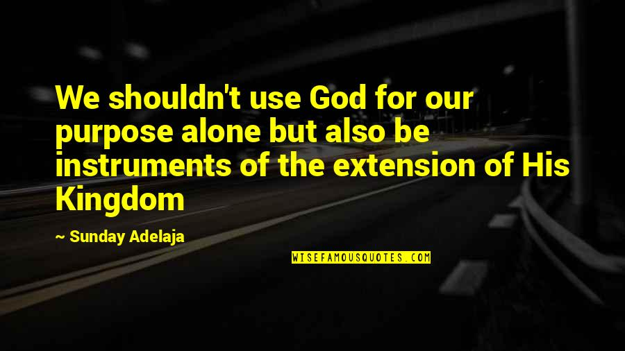 Instrumental Quotes By Sunday Adelaja: We shouldn't use God for our purpose alone