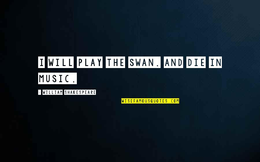 Insurance Agents Quotes By William Shakespeare: I will play the swan. And die in