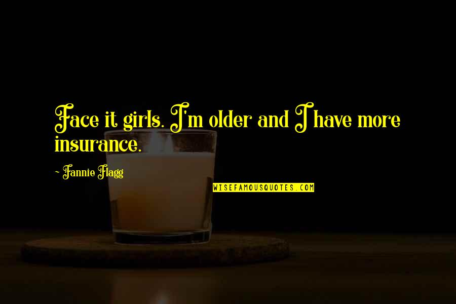 Insurance Plus Quotes By Fannie Flagg: Face it girls. I'm older and I have