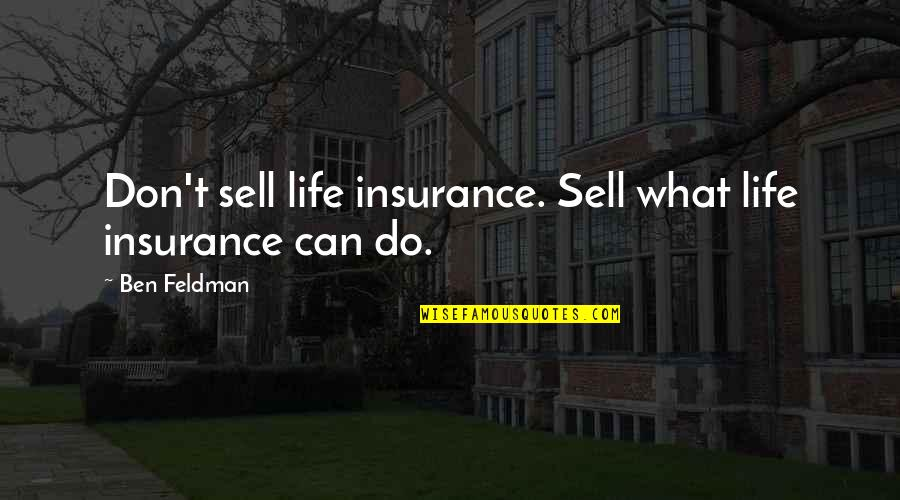Insurance Sales Quotes By Ben Feldman: Don't sell life insurance. Sell what life insurance