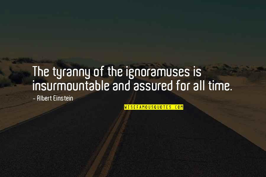 Insurmountable Quotes By Albert Einstein: The tyranny of the ignoramuses is insurmountable and