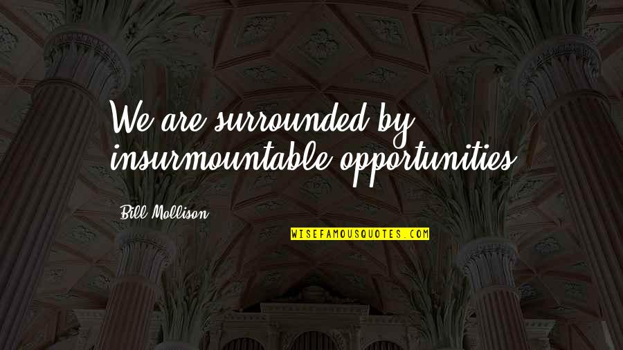 Insurmountable Quotes By Bill Mollison: We are surrounded by insurmountable opportunities