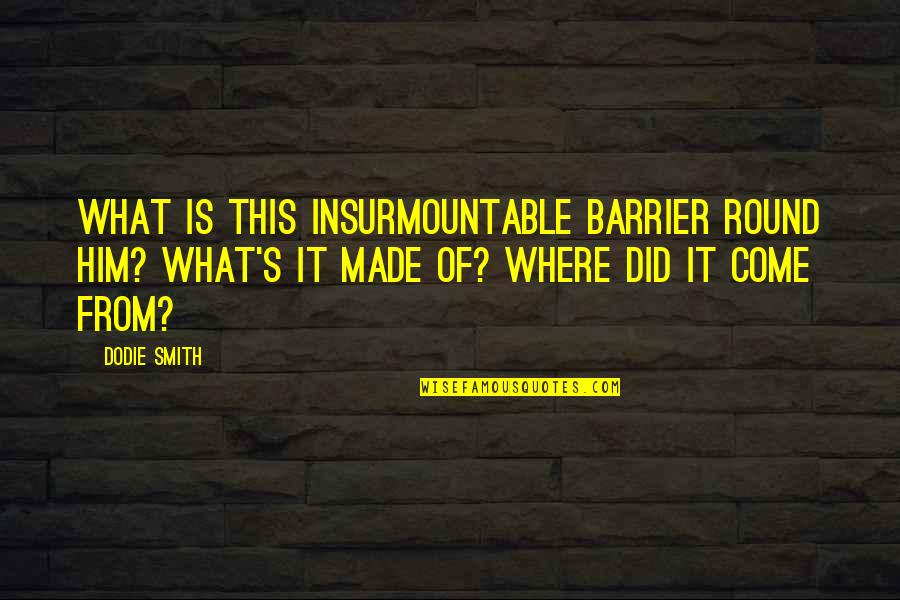 Insurmountable Quotes By Dodie Smith: What is this insurmountable barrier round him? What's