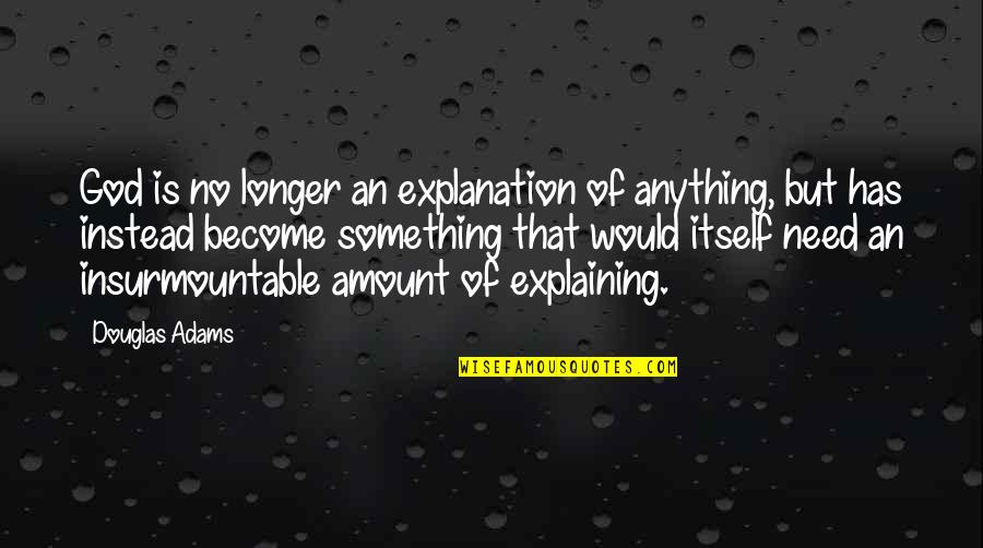Insurmountable Quotes By Douglas Adams: God is no longer an explanation of anything,