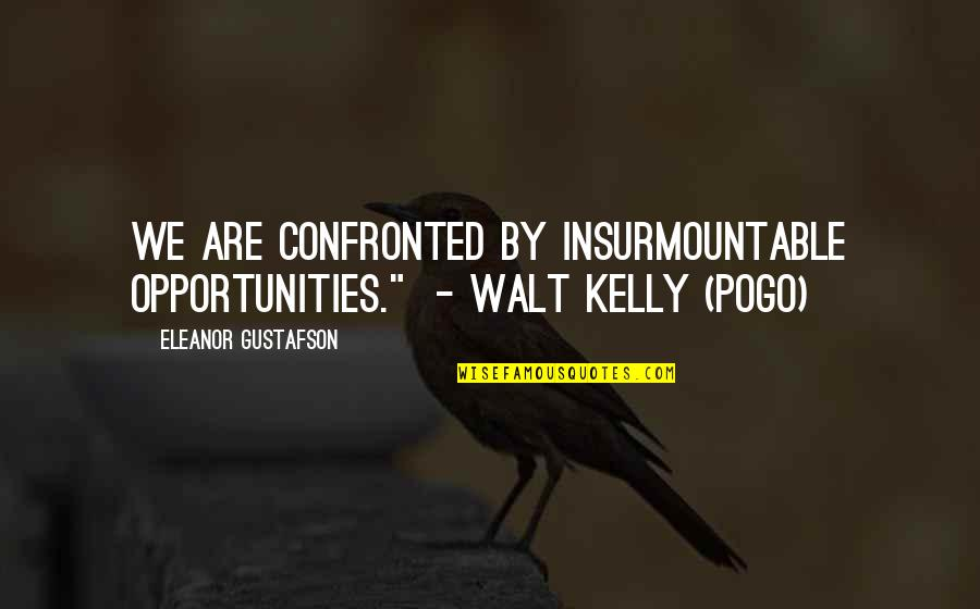 "Insurmountable Quotes By Eleanor Gustafson: We are confronted by insurmountable opportunities."" - Walt"
