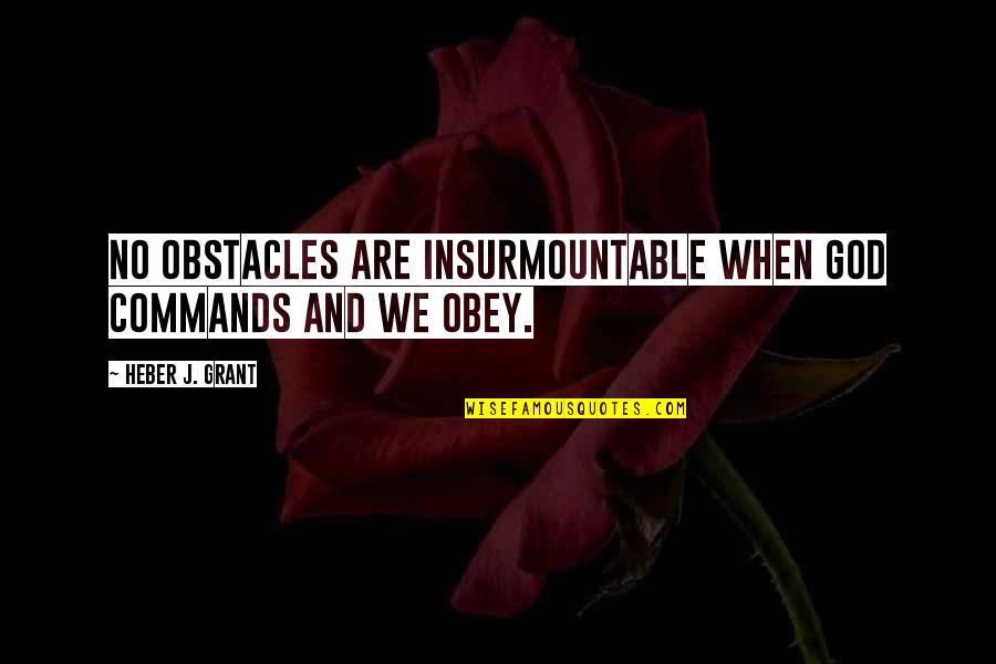 Insurmountable Quotes By Heber J. Grant: No obstacles are insurmountable when God commands and