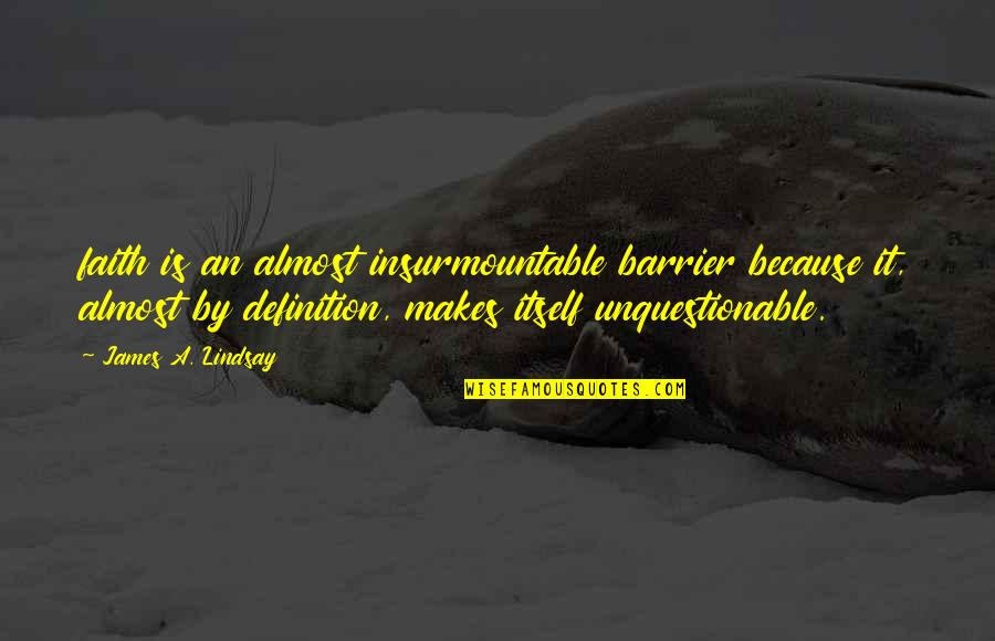 Insurmountable Quotes By James A. Lindsay: faith is an almost insurmountable barrier because it,