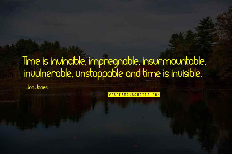 Insurmountable Quotes By Jon Jones: Time is invincible, impregnable, insurmountable, invulnerable, unstoppable and