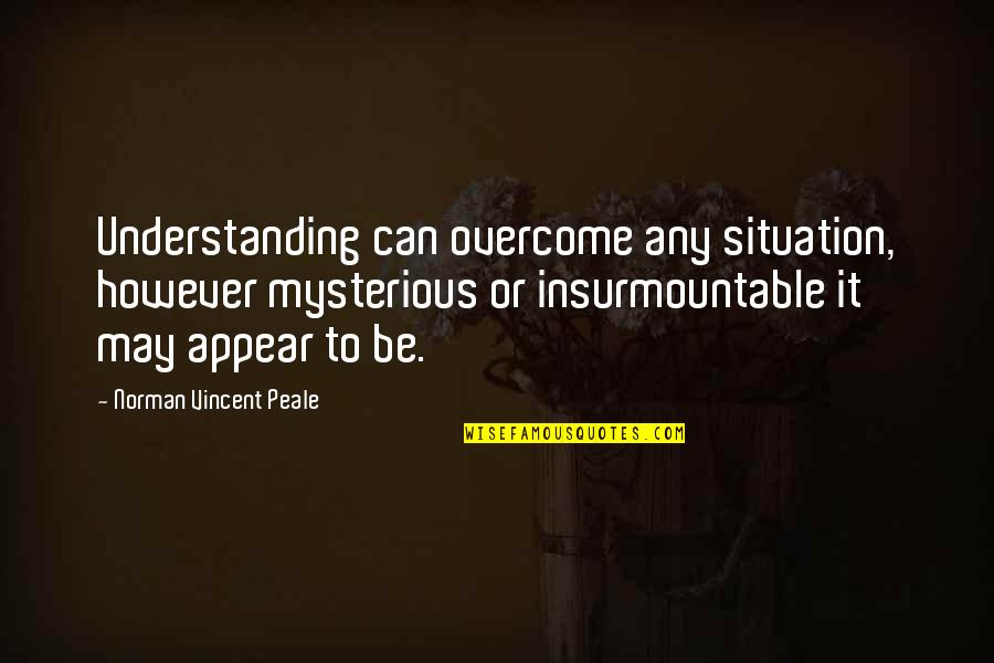 Insurmountable Quotes By Norman Vincent Peale: Understanding can overcome any situation, however mysterious or