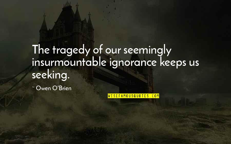 Insurmountable Quotes By Owen O'Brien: The tragedy of our seemingly insurmountable ignorance keeps