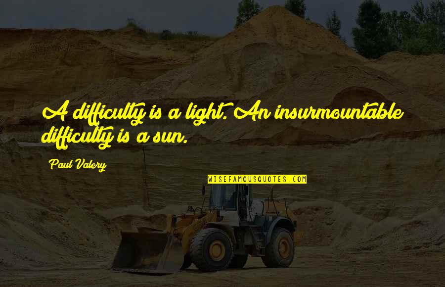Insurmountable Quotes By Paul Valery: A difficulty is a light. An insurmountable difficulty