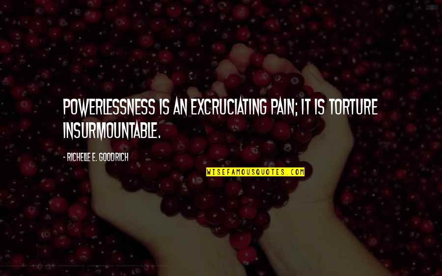 Insurmountable Quotes By Richelle E. Goodrich: Powerlessness is an excruciating pain; it is torture