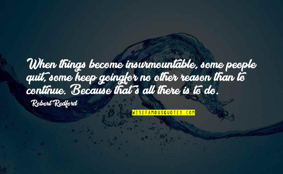 Insurmountable Quotes By Robert Redford: When things become insurmountable, some people quit, some